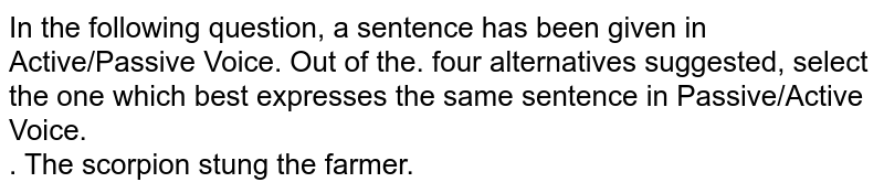 In the following question, a sentence has been given in Active/Passive Voice. Out of the. four alternatives suggested, select the one which best expresses the same sentence in Passive/Active Voice. <br>. The scorpion stung the farmer.