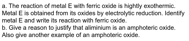 a. The reaction of metal E with ferric oxide is hightly exothermic. Metal E is obtained from its oxides by electrolytic reduction. Identify metal E and write its reaction with ferric oxide.<br> b. Give a reason to justify that aliminium is an amphoteric oxide. Also give another example of an amphoteric oxide.