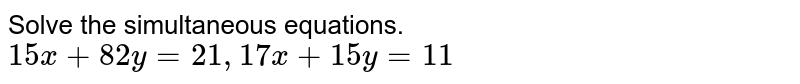 Solve the simultaneous equations.  <br> `15x+82y=21, 17x+15y=11`