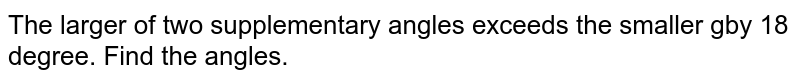 The larger of two supplementary angles exceeds the smaller gby 18 degree. Find the angles.