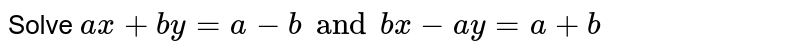Solve `ax+by=a-b and bx-ay=a+b`
