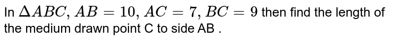 In  `Delta ABC, AB= 10,AC=7, BC =9` then find the length of the medium drawn point C to side AB .