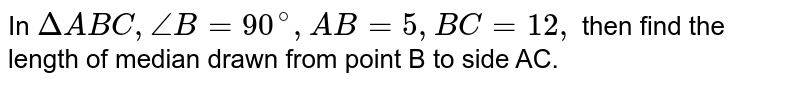 In `DeltaABC, angle B=90^(@), AB=5, BC=12,` then find the length of median drawn from point B to side AC.