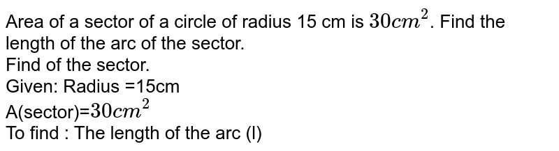Area of a sector of a circle of radius 15 cm is `30 cm^2`. Find the length of the arc of the sector.<br> Find of the sector. <br> Given: Radius =15cm <br> A(sector)=`30cm^(2)` <br> To find : The length of the arc (l)