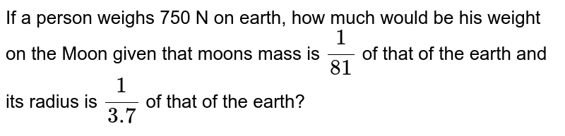 If a person weighs 750 N on earth, how much would be his weight on the Moon given that moon's mass is `(1)/(81)` of that of the earth and its radius is `(1)/(3.7)` of that of the earth?