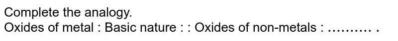 Complete the analogy. <br> Oxides of metal : Basic nature : : Oxides of non-metals : `...........`