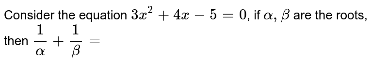 Consider the equation `3x^2 +4x - 5 = 0`, if `alpha,beta` are the roots, then `1/alpha + 1/beta =`
