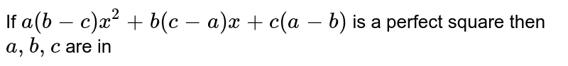 If `a(b-c)x^(2)+b(c-a)x+c(a-b)` is a perfect square then `a,b,c` are in