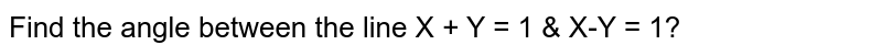 Find the angle between the line X + Y = 1 & X-Y = 1?