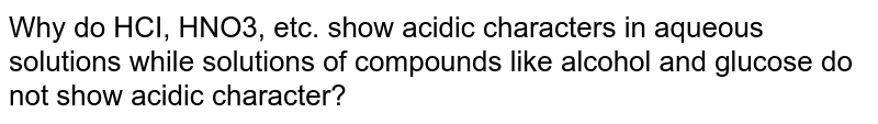 Why do HCI, HNO3, etc. show acidic characters in aqueous solutions while solutions of compounds like alcohol and glucose do not show acidic character?