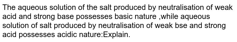 The aqueous solution of the salt produced by neutralisation of weak acid and strong base possesses basic nature ,while aqueous solution of salt produced by neutralisation of weak bse and strong acid possesses acidic nature:Explain.