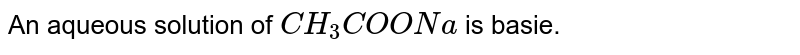 An aqueous solution of `CH_(3)COONa` is basie.
