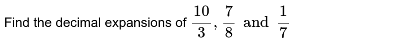 Find the decimal expansions of ` ( 10 )/(3) , (7)/( 8)  and ( 1)/(7) `