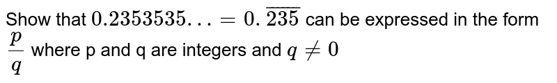 Show that ` 0 .2353535 …= 0.bar (235)` can be expressed in the form  ` (p)/(q) `  where p and q are integers and ` q ne 0`