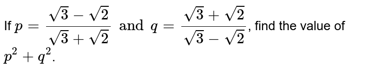 If `p= (sqrt3- sqrt2) /( sqrt3+ sqrt2) and q= (sqrt3+sqrt2)/( sqrt3- sqrt2) `, find the value of ` p^(2) +q^(2)`