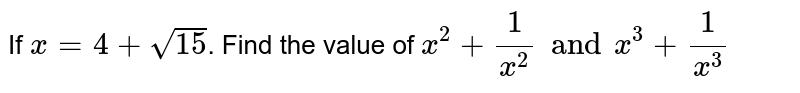 If ` x = 4 +sqrt(15)  `. Find the value of ` x^(2)  +(1)/(x^(2)) and x^(3) + ( 1)/(x^(3))`