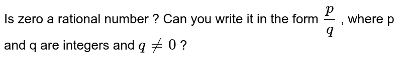 Is zero a rational number ?  Can you write it  in the form `(p)/(q) ` , where p and q are integers and ` q ne 0 ` ?