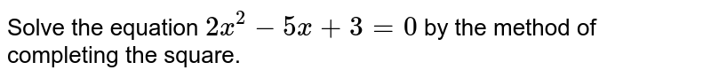 Solve the equation `2x^(2)-5x+3=0` by the  method of completing the square.