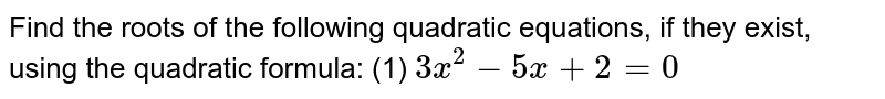 Find the roots of the following quadratic equations, if they exist, using the quadratic formula: (1) `3x^(2) -5x+2=0` <br. (2) `x^(2) +4x+5=0` ,br. (3) `2x^(2)-2sqrt(2)x=1=0`