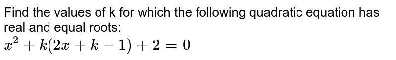 Find the values of k for which the following quadratic equation has real and equal roots:  <br> `x^(2)+k(2x+k-1)+2=0`
