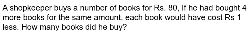 A shopkeeper buys a number of books for Rs. 80, If he had bought 4 more books for the same amount, each book would have cost Rs 1 less. How many books did he buy?