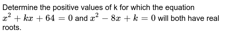 Determine the positive values of k for which the equation `x^(2)+kx+64=0` and `x^(2)-8x+k=0` will both have real roots.
