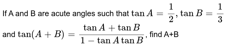 If A and B are acute angles such that `tanA=1/2,tanB=1/3` and `tan(A+B)=(tanA+tanB)/(1-tanAtanB)`, find A+B