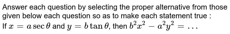 Answer each question by selecting the proper alternative from those given below each question so as to make each statement true : <br> If `x=asectheta` and `y=btantheta`, then `b^(2)x^(2)-a^(2)y^(2)=…`