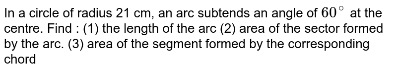 In a circle of radius 21 cm, an arc subtends an angle of `60^(@)` at the centre. Find : (1) the length of the arc (2) area of the sector formed by the arc (3) area of the segment formed by the corresponding chord.