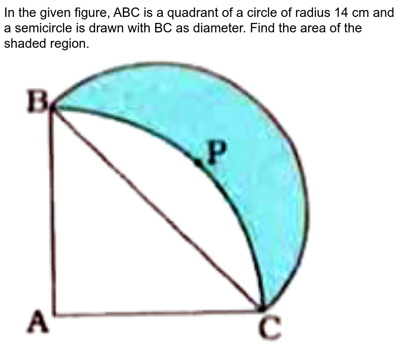 """In the given figure, ABC is a quadrant of a circle of radius 14 cm and a semicircle is drawn with BC as diameter. Find the area of the shaded region. <br> <img src=""""https://doubtnut-static.s.llnwi.net/static/physics_images/NVT_MAT_X_P2_C12_E03_015_Q01.png"""" width=""""80%"""">"""