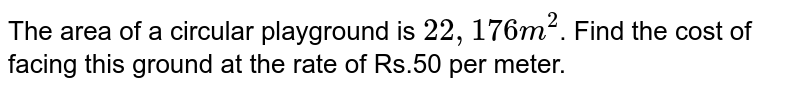The area of a circular playground is `22,176 m^(2)`. Find the cost of fecing this ground at the rate of Rs.50 per metre.