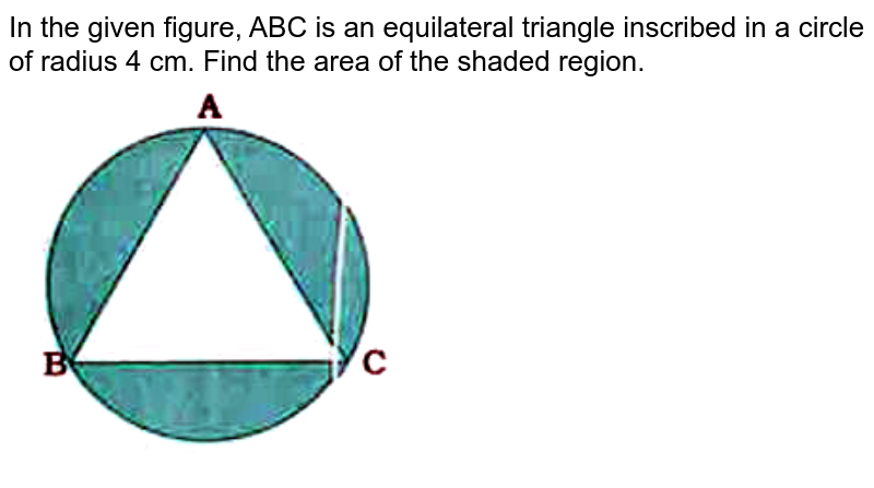 """In the given figure, ABC is an equilateral triangle inscribed in a circle of radius 4 cm. Find the area of the shaded region. <br> <img src=""""https://doubtnut-static.s.llnwi.net/static/physics_images/NVT_MAT_X_P2_C12_E04_015_Q01.png"""" width=""""80%"""">"""