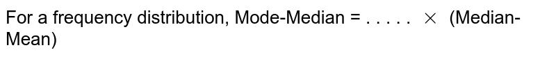 For a frequency distribution, Mode-Median = . . . . . `xx` (Median-Mean)