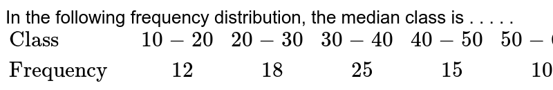 """In the following frequency distribution, the median class is . . . . . <br>  `{:(""""Class """",10-20,20-30,30-40,40-50,50-60),(""""Frequency """",""""  """"12,""""  """"18,""""  """"25,""""  """"15,""""  """"10):}`"""