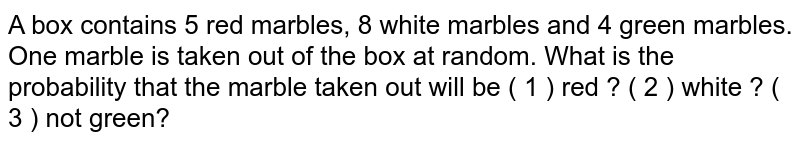 A box contains 5 red marbles, 8 white marbles and 4 green marbles. One marble is taken out of the box at random. What is the probability that the marble taken out will be ( 1 ) red ? ( 2 ) white ? ( 3 ) not green?