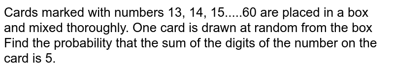 Cards marked with numbers 13, 14, 15.....60 are placed in a box and mixed thoroughly. One card is drawn at random from the box Find the probability that the sum of the digits of the number on the card is 5.