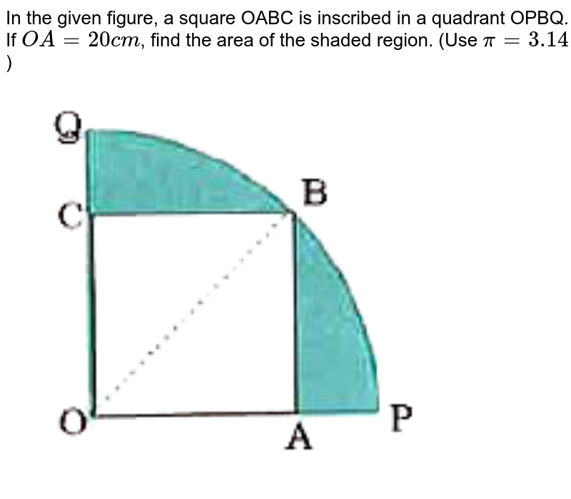 """In the given figure, a square OABC is inscribed in a quadrant OPBQ. If `OA=20 cm`, find the area of the shaded region. (Use `pi=3.14`) <br> <img src=""""https://doubtnut-static.s.llnwi.net/static/physics_images/NVT_MAT_X_P2_QP_01_E01_039_Q01.png"""" width=""""80%"""">"""