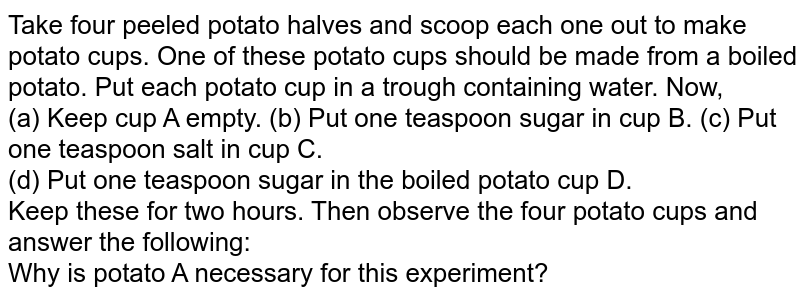 Take four peeled potato halves and scoop each one out to make potato cups. One of these potato cups should be made from a boiled potato. Put each potato cup in a trough containing water. Now, <br> (a) Keep cup A empty. (b) Put one teaspoon sugar in cup B. (c) Put one teaspoon salt in cup C. <br> (d) Put one teaspoon sugar in the boiled potato cup D. <br> Keep these for two hours. Then observe the four potato cups and answer the following: <br>  Why is potato A necessary for this experiment?