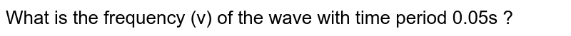What is the frequency (v) of the wave with time period 0.05s ?