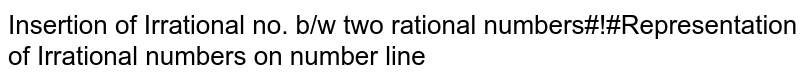 Insertion of Irrational no. b/w two rational numbers#!#Representation of Irrational numbers on number line