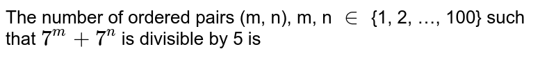 The number of ordered pairs (m, n), m, n `in` {1, 2, …, 100} such that `7^(m)+7^(n)` is divisible by 5 is