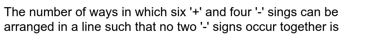 The number of ways in which six '+' and four '-' sings can be arranged in a line such that no two '-' signs occur together is