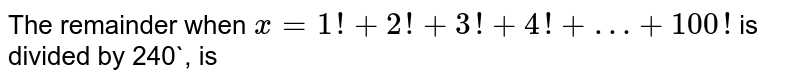 The remainder when `x=1!+2!+3!+4!+…+100!` is divided by 240`, is