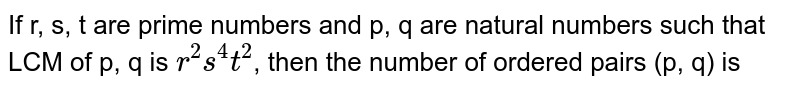 If r, s, t are prime numbers and p, q are natural numbers such that LCM of p, q is `r^(2)s^(4)t^(2)`, then the number of ordered pairs (p, q) is