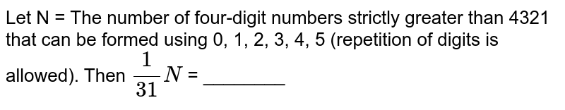 Let N = The number of four-digit numbers strictly greater than 4321 that can be formed using 0, 1, 2, 3, 4, 5 (repetition of digits is allowed). Then `(1)/(31)N` = ________