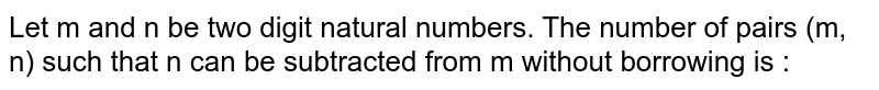 Let m and n be two digit natural numbers. The number of pairs (m, n) such that n can be subtracted from m without borrowing is :