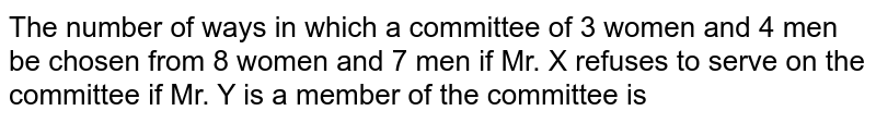 The number of ways in which a committee of 3 women and 4 men be chosen from 8 women and 7 men if Mr. X refuses to serve on the committee if Mr. Y is a member of the committee is