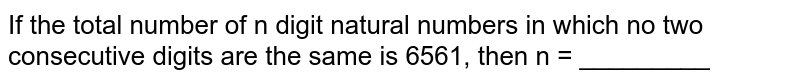If the total number of n digit natural numbers in which no two consecutive digits are the same is 6561, then n = _________