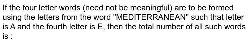 """If the four letter words (need not be meaningful) are to be formed using the letters from the word """"MEDITERRANEAN"""" such that letter is A and the fourth letter is E, then the total number of all such words is :"""