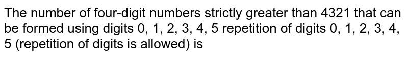 The number of four-digit numbers strictly greater than 4321 that can be formed using digits 0, 1, 2, 3, 4, 5  repetition of digits 0, 1, 2, 3, 4, 5 (repetition of digits is allowed) is